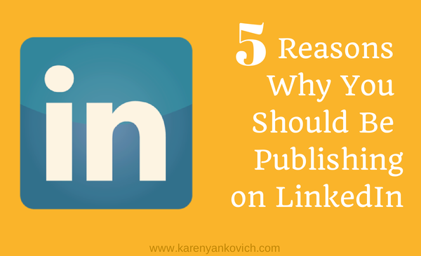 5 Reasons Why You Should be Publishing on LinkedIn