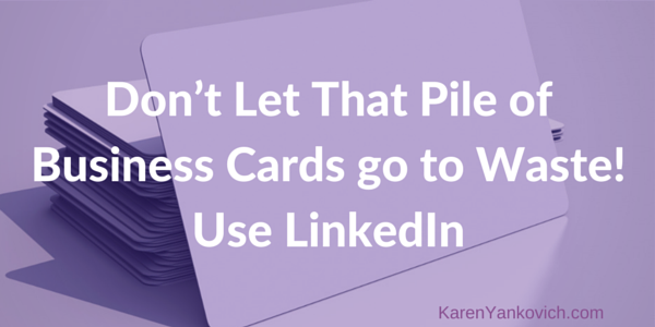 Karen Yankovich | Don't Let That Pile of Business Cards go to Waste! Use LinkedIn, Here's How