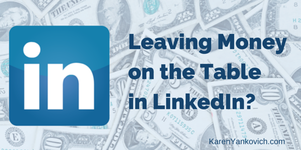 Karen Yankovich | Why You Might be Leaving Money on the Table in LinkedIn (and what to do about it!) 3