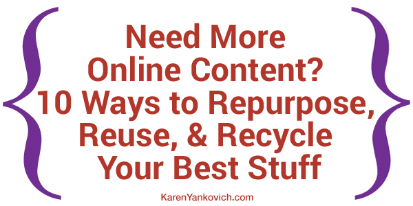 Karen Yankovich | Need More Online Content? 10 Ways to Repurpose, Reuse, & Recycle Your Best Stuff