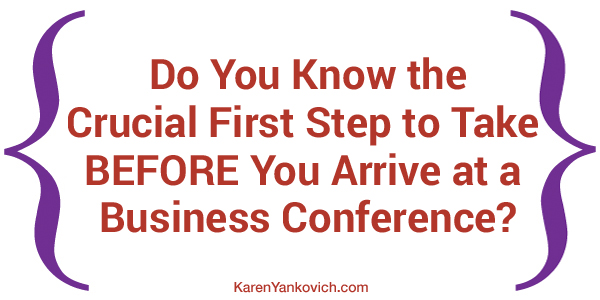 Karen Yankovich | Do You Know the Crucial First Step to Take BEFORE You Arrive at a Business Conference or Event?