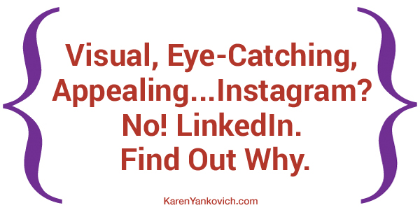 Karen Yankovich | Visual, Eye-Catching, Appealing... Instagram? No! LinkedIn. Find Out Why. 1