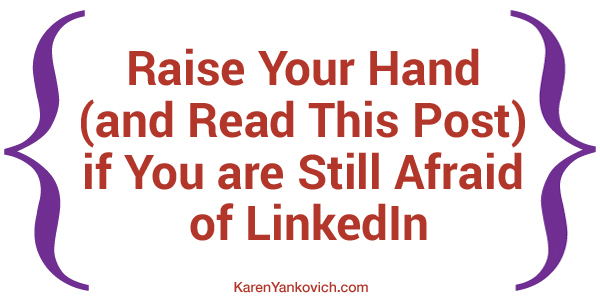 Karen Yankovich | Raise Your Hand (and Read This Post) if You are Still Afraid of LinkedIn