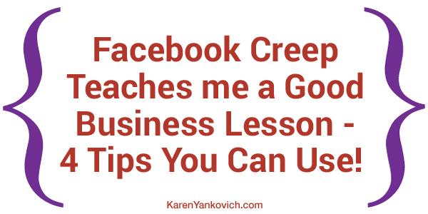 Karen Yankovich | Facebook Creep Teaches me a Good Business Lesson - 4 Tips You Can Use!