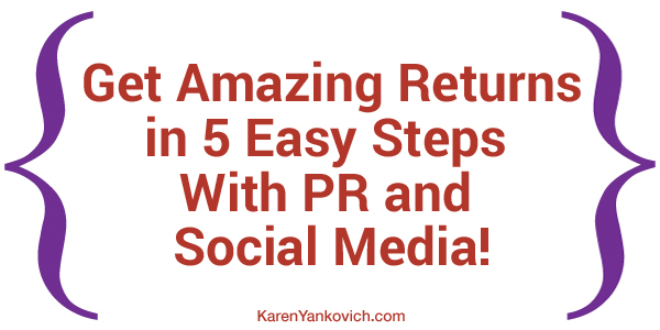Karen Yankovich | Get Amazing Returns in 5 Easy Steps With PR and Social Media!