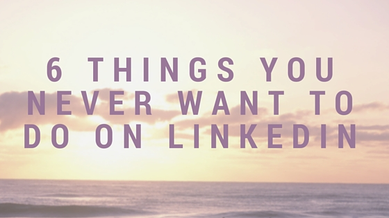 6 Things You Never want to do on LInkedin