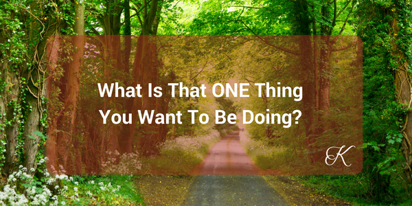 What is the ONE thing you want to be doing?