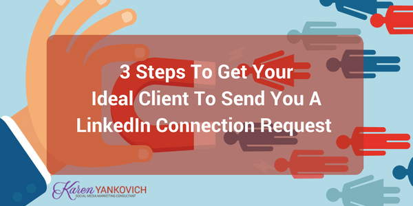 Karen Yankovich | 3 Steps To Get Your Ideal Client To Send You A LinkedIn Connection Request 4