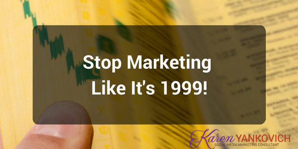 Karen Yankovich | Stop Marketing Like it's 1999! 1