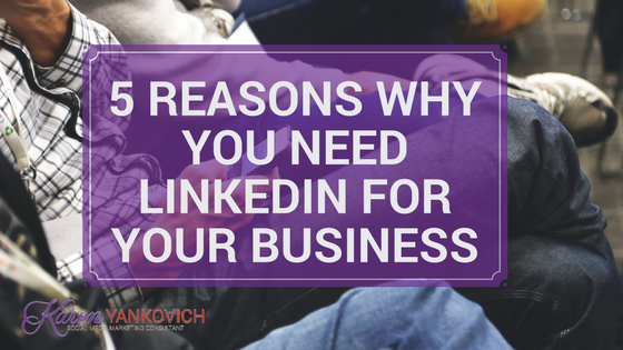 Karen Yankovich | 5 Reasons Why YOU Need LinkedIn For Your Business