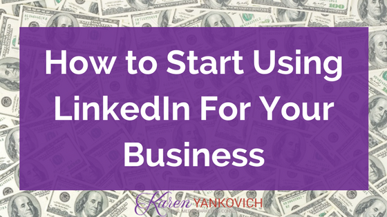 Karen Yankovich | How to Start Using LinkedIn for your Business