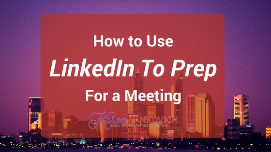Karen Yankovich | How to Use LinkedIn to Prep for an Important Meeting