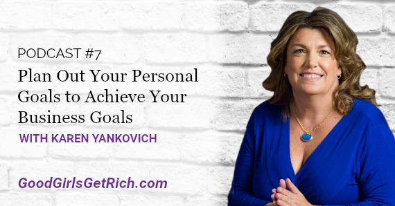 Karen Yankovich | Good Girls Get Rich Podcast Episode 7: Plan Out Your Personal Goals to Achieve Your Business Goals