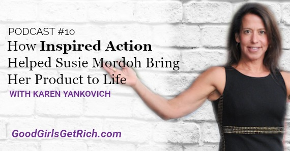[Good Girls Get Rich Podcast Episode 10] How Inspired Action Helped Susie Mordoh Bring Her Product to Life