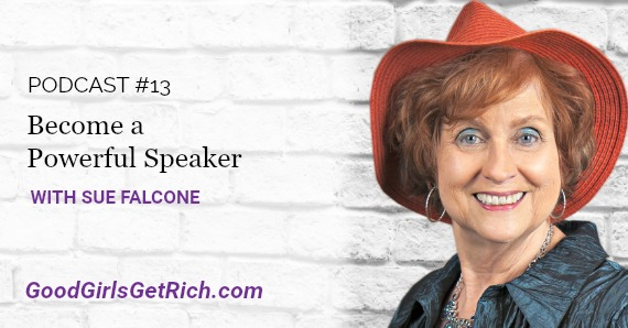 [Good Girls Get Rich Podcast Episode 13] Become a Powerful Speaker With Sue Falcone