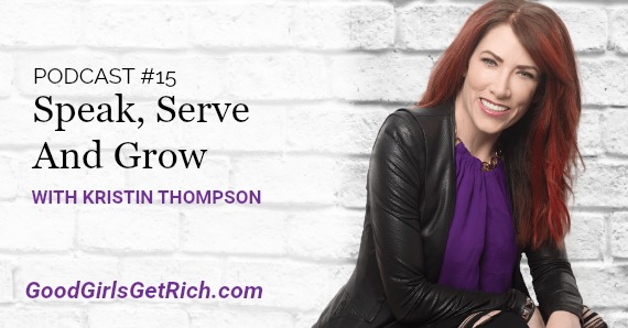 [Good Girls Get Rich Podcast Episode 15] Speak, Serve And Grow With Kristin Thompson