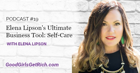 [Good Girls Get Rich Podcast Episode 19] Elena Lipson's Ultimate Business Tool: Self-Care