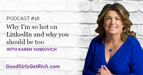 Karen Yankovich | Good Girls Get Rich Podcast Episode 18: Why I'm So Hot On LinkedIn And Why You Should Be Too
