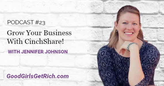 [Good Girls Get Rich Podcast Episode 23] Grow Your Business With CinchShare Founder, Jennifer Johnson