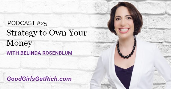 [Good Girls Get Rich Podcast Episode 25] Belinda Rosenblum's Strategy to Own Your Money
