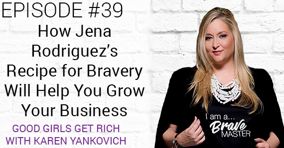 [Good Girls Get Rich Episode 39] How Jena Rodriguez's Recipe For Bravery Will Help Grow Your Business