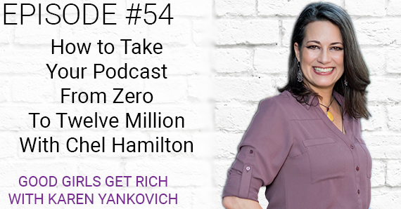 [Good Girls Get Rich Episode 054] How To Take Your Podcast From Zero To Twelve Million with Chel Hamilton