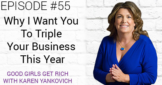 Good Girls Get Rich Episode 055 – Why I Want You To Triple Your Business